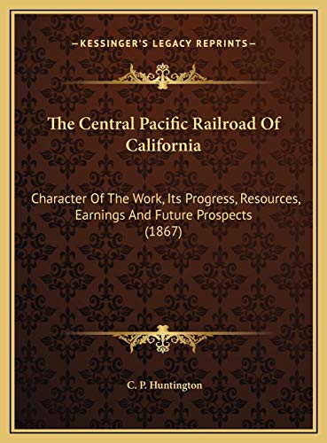 The Central Pacific Railroad Of California: Character Of The Work, Its Progress, Resources, Earnings And Future Prospects (1867)