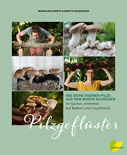 Pilzgeflüster: Wie deine eigenen Pilze aus dem Boden schießen. Im Garten, Innenhof, auf Balkon, Couchtisch und Kaffeesatz. Shiitake, Champignon, ... über selbst anbauen; inklusive Pilzrezepte