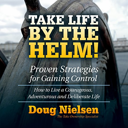 Take Life By The Helm! Proven Strategies For Gaining Control: How To Live A Courageous, Adventurous And Deliberate Life audiobook cover art