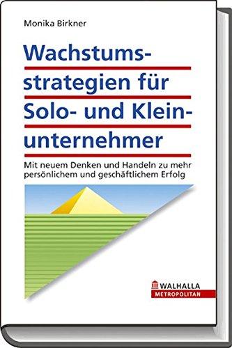 Birkner Monika, Wachstumsstrategien für Solo- und Klein-Unternehmer. Mit neuem Denken und Handeln zu mehr persönlichem und geschäftlichen Erfolg.