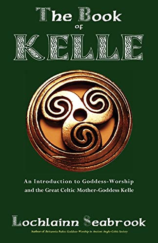 The Book of Kelle: An Introduction to Goddess-Worship and the Great Celtic Mother-Goddess Kelle
