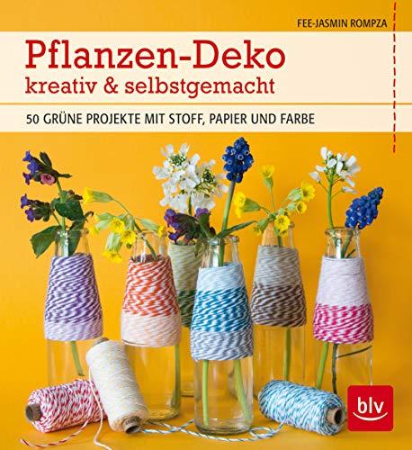 Pflanzen-Deko kreativ & selbstgemacht: 50 grüne Projekte mit Stoff, Papier und Farbe