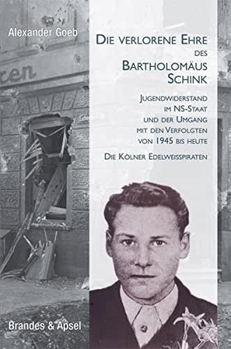 Die verlorene Ehre des Bartholomäus Schink: Jugendwiderstand im NS-Staat und der Umgang mit den Verfolgten von 1945 bis heute. Die Kölner Edelweißpiraten