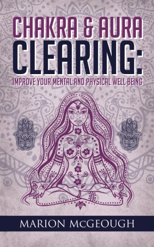 Chakra & Aura Clearing: Improve your Mental and Physical Well Being