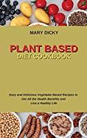 Plant Based Diet Cookbook: Easy and Delicious Vegetable Based Recipes to Get All the Health Benefits and Live a Healthy Life