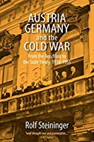 Austria, Germany, and the Cold War: From the Anschluss to the State Treaty 1938-1955