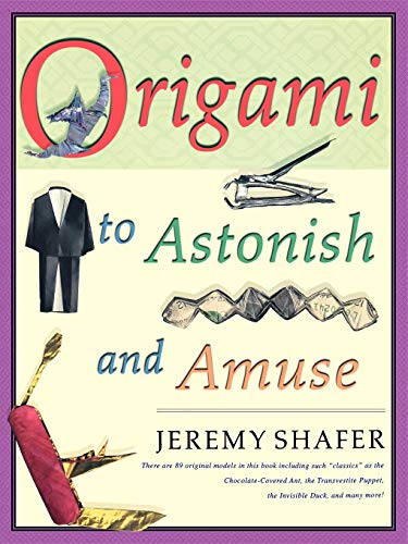 """Origami to Astonish and Amuse: Over 400 Original Models, Including Such """"Classics"""" as the Chocolate-Covered Ant, the Transvestite Puppet, the Invisib"""