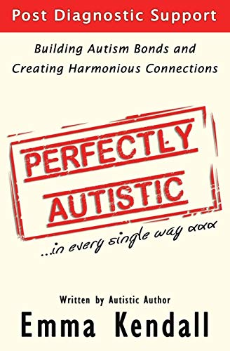 Perfectly Autistic: Post Diagnostic Support for Parents of ASD Children. Building Autism Bonds and Creating Harmonious Connections