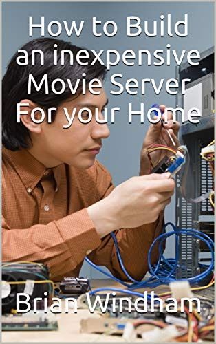 How to Build an inexpensive Movie Server For your Home: Building your Own Movie Server for your home inexpensively