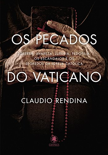 Os Pecados do Vaticano: Soberba, avareza, luxúria, pedofilia: os escândalos e os segredos da Igreja Católica