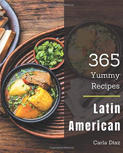 365 Yummy Latin American Recipes: The Best Yummy Latin American Cookbook on...