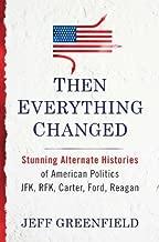 Then Everything Changed: Stunning Alternate Histories of American Politics JFK, Rfk, Carter, Ford, Reagan