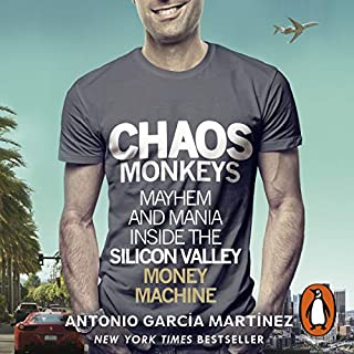 Chaos Monkeys     Inside the Silicon Valley Money Machine              By:                                                                                                                                 Antonio Garcia Martinez                               Narrated by:                                                                                                                                 Dan John Miller                      Length: 15 hrs and 32 mins     129 ratings     Overall 4.5