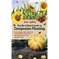 The Mix & Match Guide to Companion Planting: An Easy, Organic Way to Deter Pests, Prevent Disease, Improve Flavor, and Increase Yields in Your Vegetable Garden
