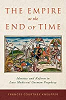 The Empire at the End of Time: Identity and Reform in Late Medieval German Prophecy