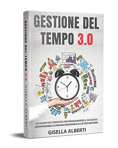 GESTIONE DEL TEMPO 3.0; La guida più completa per raggiungere il successo sconfiggendo la procrastinazione e le cattive abitudini.