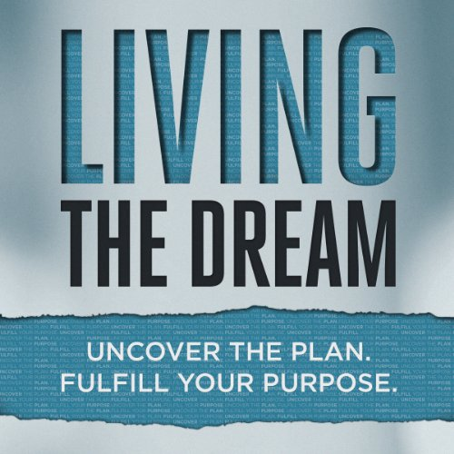 Living the Dream: Uncover the Plan. Fulfill Your Purpose. cover art