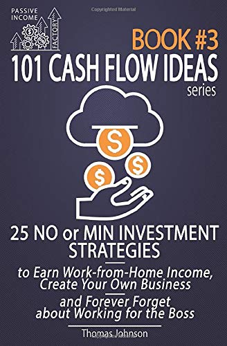 Passive Income Factory - 101 Cash Flow Ideas series - Book 3: 25 No or Min Investment Strategies to Earn Work-from-Home Income, Create Your Own Business and Forever Forget about Working for the Boss