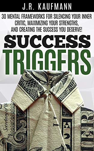 Success Triggers: 30 Mental Frameworks for Silencing Your Inner Critic, Maximizing Your Strengths, and Creating the Success You Deserve! (English Edition)