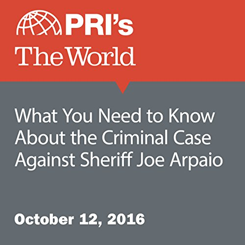 What You Need to Know About the Criminal Case Against Sheriff Joe Arpaio audiobook cover art