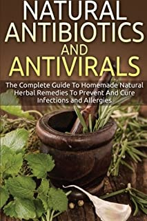 Natural Antibiotics And Antivirals: The Complete Guide To Homemade Natural Herbal Remedies To Prevent And Cure Infections and Allergies