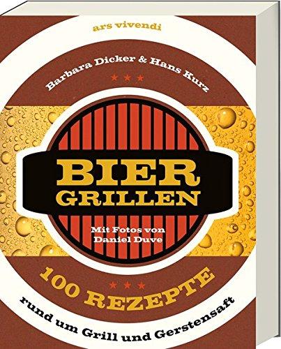 Biergrillen - 100 Rezepte rund um Grill und Gerstensaft - 100 einfache und kreative Rezepte zum Grillen mit Bier