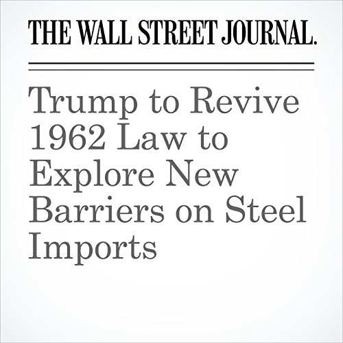 Trump to Revive 1962 Law to Explore New Barriers on Steel Imports copertina
