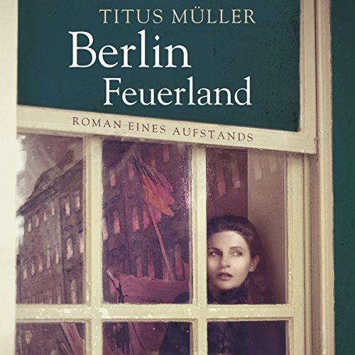 Berlin Feuerland     Roman eines Aufstands              Autor:                                                                                                                                 Titus Müller                               Sprecher:                                                                                                                                 Tobias Dutschke                      Spieldauer: 14 Std. und 54 Min.     24 Bewertungen     Gesamt 4,3