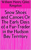 Snow Shoes and Canoes Or The Early Days of a Fur-Trader in the Hudson Bay Territory (English Edition)