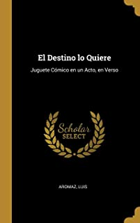 El Destino lo Quiere: Juguete Cómico en un Acto, en Verso (Spanish Edition)