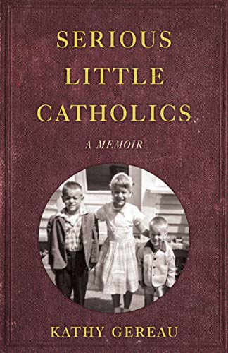 Serious Little Catholics: A Memoir by [Kathy Gereau]