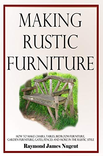 Making Rustic Furniture: How to make chairs, tables, bedroom furniture, garden furniture, gates, fences and more in the rustic style
