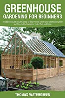 Greenhouse Gardening for Beginners: An Extensive Guide Including a Step by Step Process to Build your Greenhouse System and Grow Healthy Vegetables, Fruits, Plants, and Herbs (Greenhouse Hydroponics Aquaponics)