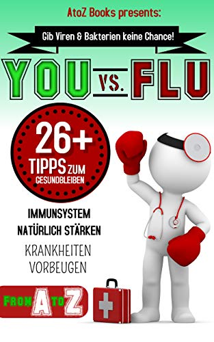 YOU VS. FLU 26+ Tipps zum Gesundbleiben + für ein starkes Immunsystem + Abwehrkräfte stärken: Gib Viren und Bakterien keine Chance! (German Edition)