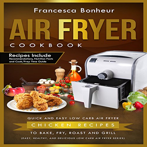 Air Fryer Cookbook: Quick and Easy Low-Carb Air Fryer Chicken Recipes to Bake, Fry, Roast, and Grill audiobook cover art