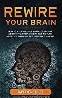 Rewire Your Brain: How to Stop Anxious Brain, Overcome Negativity, Stop Anxiety and Turn Negative Thinking into Positive Thinking