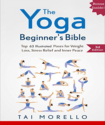 Yoga: The Yoga Beginner's Bible: Top 63 Illustrated Poses for Weight Loss, Stress Relief and Inner Peace (yoga for beginners, yoga books, meditation, mindfulness, ... yoga anatomy, fitness books Book 1) from