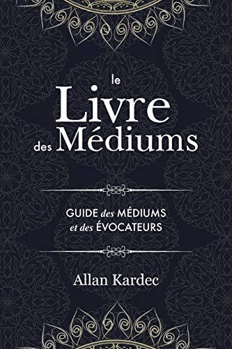 Le Livre des Médiums: contenant l'enseignement spécial des esprits sur les manifestations, communication avec le monde invisible, développement de la médiumnité - avec un index alphabétique