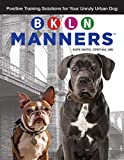 BKLN Manners (TM): Positive Training Solutions for Your Unruly Urban Dog (CompanionHouse Books) Solve City Dog Issues like Barking, Knocking People Over, Leash-Walking, and Naughty Behavior When Alone