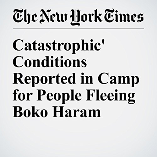 'Catastrophic' Conditions Reported in Camp for People Fleeing Boko Haram cover art