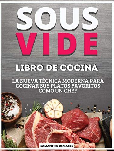 Libro de Cocina Sous Vide: La Nueva Técnica Moderna para Cocinar sus Platos Favoritos como un Chef