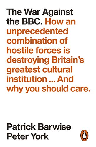 The War Against the BBC: How an Unprecedented Combination of Hostile Forces Is Destroying Britain's Greatest Cultural Institution... And Why You Should Care