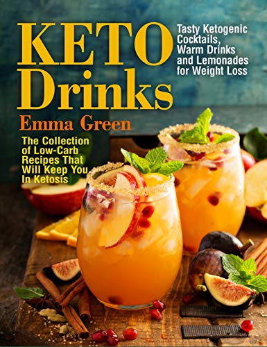 Keto Drinks: Tasty Ketogenic Cocktails, Warm Drinks and Lemonades for Weight Loss - The Collection of Low-Carb Recipes That Will Keep You In Ketosis