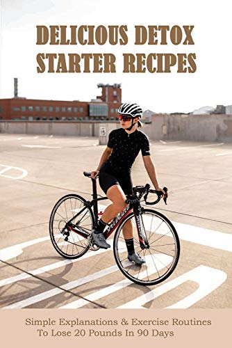 Delicious Detox Starter Recipes: Simple Explanations & Exercise Routines To Lose 20 Pounds In 90 Days: Mini Habits For Weight Loss