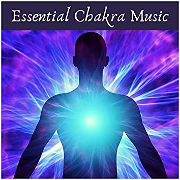 Essential Chakra Music: Open Your Heart, Open Your Third Eye, Soothe Spine, Stomach, Head