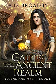 Gate to the Ancient Realm (Legend and Myth Book 2) by [A.D. Broadby]