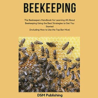 Beekeeping     The Beekeepers Handbook for Learning All About Beekeeping Using the Best Strategies to Get You Started (Including How to Use the Top Bar Hive)              By:                                                                                                                                 DSM Publishing                               Narrated by:                                                                                                                                 Alexa Crema                      Length: 52 mins     1 rating     Overall 5.0