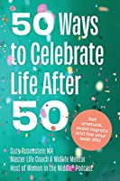 50 Ways to Celebrate Life After 50: Get Unstuck, Avoid Regrets and Live your Best Life!