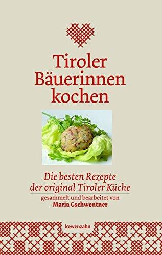 Tiroler Bäuerinnen kochen. Die besten Rezepte der original Tiroler Küche