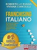 Franchising Italiano: 50 Storie Di Imprese Che Hanno Fatto (Im)presa In Italia e La Prossima Potrebbe Essere La Tua!